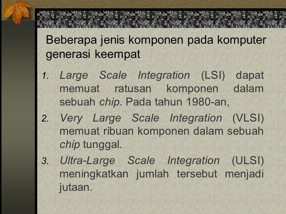 Beberapa jenis komponen pada komputer generasi keempat 1. Large Scale Integration (LSI) dapat memuat ratusan komponen dalam sebuah chip. Pada tahun 19