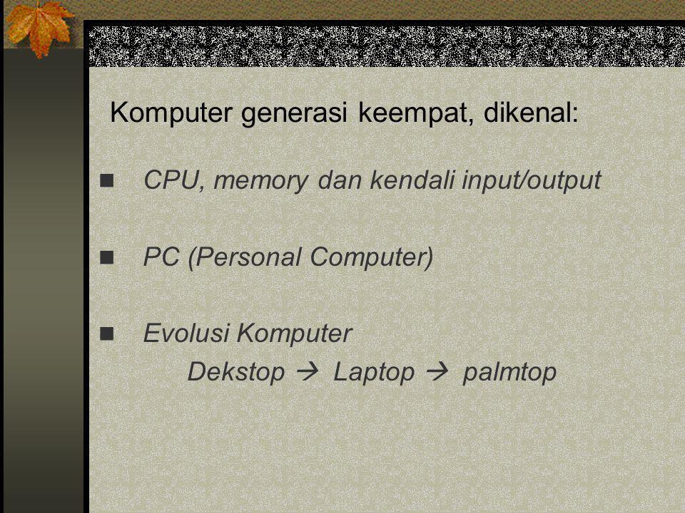 Komputer generasi keempat, dikenal:  CPU, memory dan kendali input/output  PC (Personal Computer)  Evolusi Komputer Dekstop  Laptop  palmtop