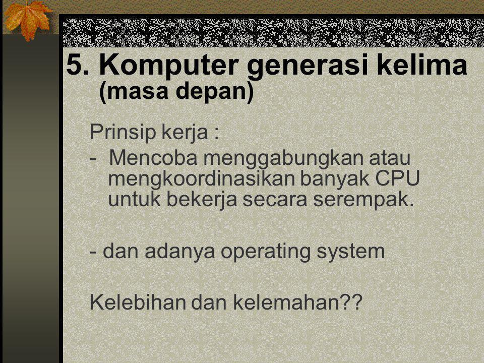 5. Komputer generasi kelima (masa depan) Prinsip kerja : - Mencoba menggabungkan atau mengkoordinasikan banyak CPU untuk bekerja secara serempak. - da
