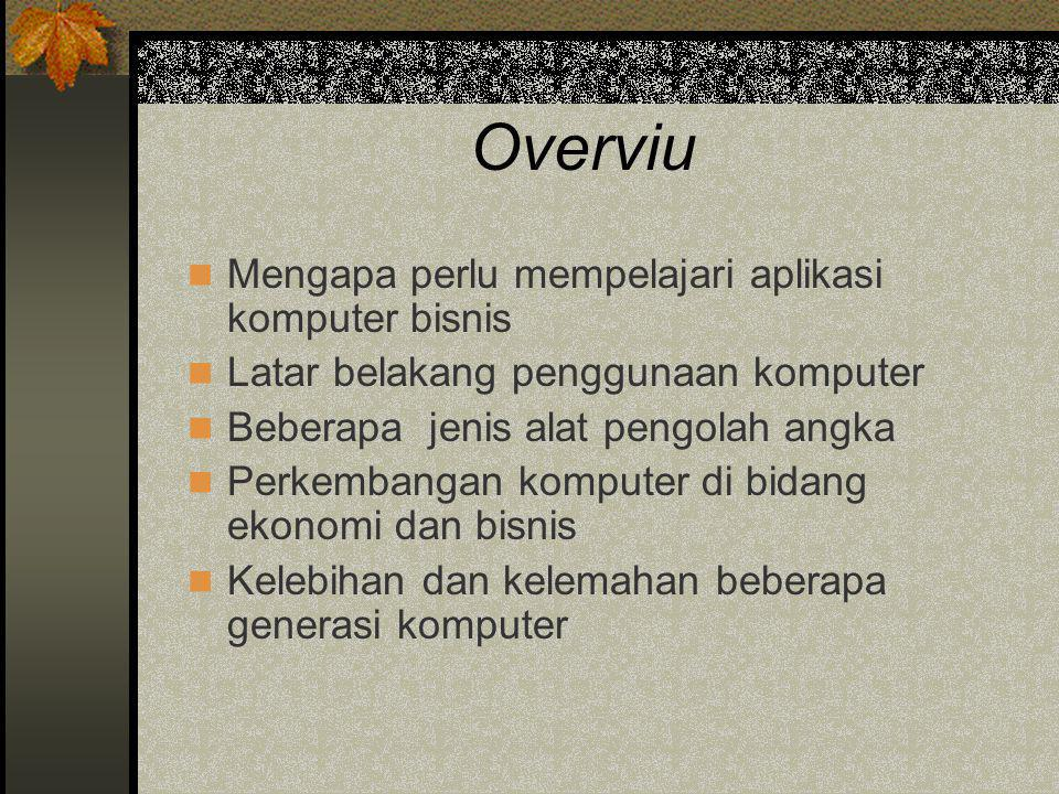 Overviu  Mengapa perlu mempelajari aplikasi komputer bisnis  Latar belakang penggunaan komputer  Beberapa jenis alat pengolah angka  Perkembangan