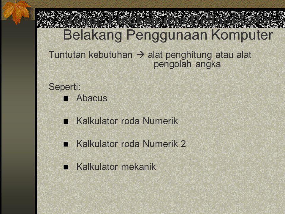 Tuntutan kebutuhan  alat penghitung atau alat pengolah angka Seperti:  Abacus  Kalkulator roda Numerik  Kalkulator roda Numerik 2  Kalkulator mek