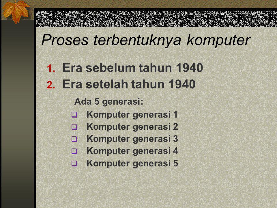 Proses terbentuknya komputer 1. Era sebelum tahun 1940 2. Era setelah tahun 1940 Ada 5 generasi:  Komputer generasi 1  Komputer generasi 2  Kompute