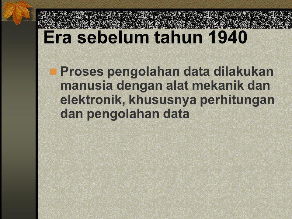 Era sebelum tahun 1940  Proses pengolahan data dilakukan manusia dengan alat mekanik dan elektronik, khususnya perhitungan dan pengolahan data