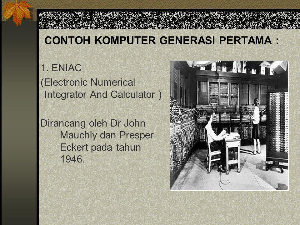CONTOH KOMPUTER GENERASI PERTAMA : 1. ENIAC (Electronic Numerical Integrator And Calculator ) Dirancang oleh Dr John Mauchly dan Presper Eckert pada t