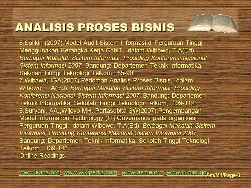 ANALISIS PROSES BISNIS Am/M1/Page-3 6.Solikin (2007).Model Audit Sistem Informasi di Perguruan Tinggi Menggunakan Kerangka Kerja CobiT, dalam Wibowo, T.A(Ed), Berbagai Makalah Sisitem Informasi, Prosiding Konferensi Nasional Sistem Informasi 2007, Bandung: Departemen Teknik Informatika, Sekolah Tinggi Teknologi Telkom, 85-90.