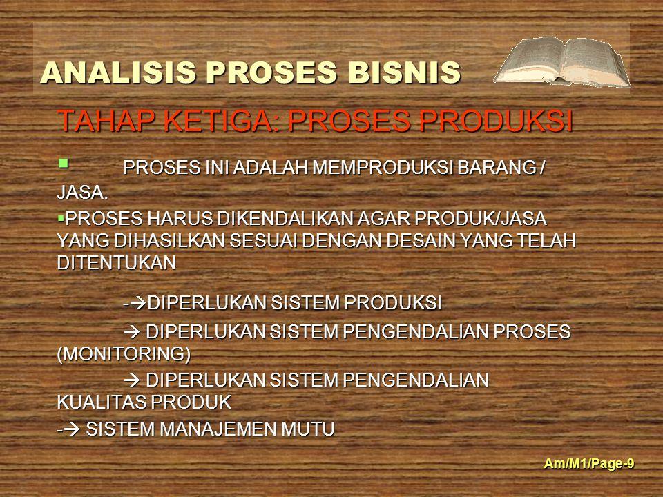 ANALISIS PROSES BISNIS Am/M1/Page-9 TAHAP KETIGA: PROSES PRODUKSI  PROSES INI ADALAH MEMPRODUKSI BARANG / JASA.