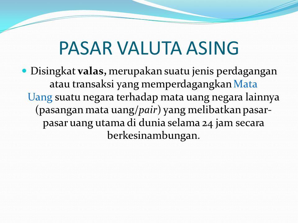 PASAR VALUTA ASING  Disingkat valas, merupakan suatu jenis perdagangan atau transaksi yang memperdagangkan Mata Uang suatu negara terhadap mata uang