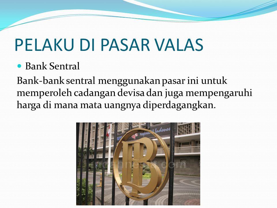 PELAKU DI PASAR VALAS  Bank Sentral Bank-bank sentral menggunakan pasar ini untuk memperoleh cadangan devisa dan juga mempengaruhi harga di mana mata