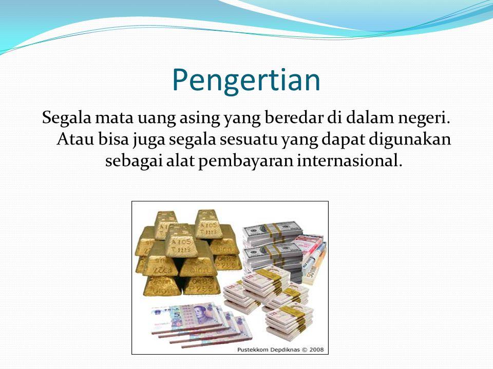 Pengertian Segala mata uang asing yang beredar di dalam negeri. Atau bisa juga segala sesuatu yang dapat digunakan sebagai alat pembayaran internasion