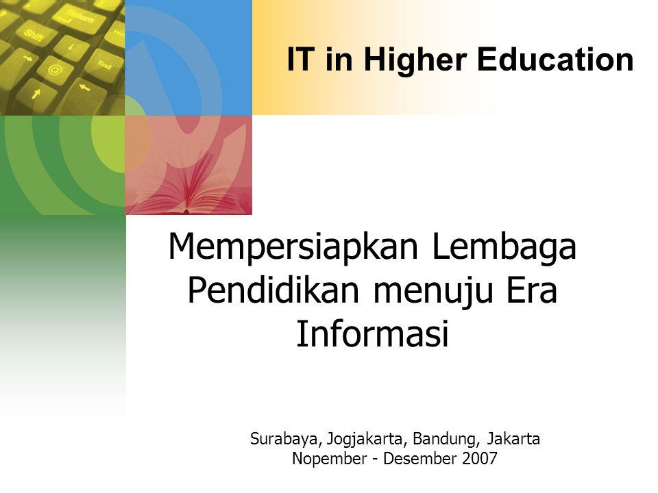 IT in Higher Education Mempersiapkan Lembaga Pendidikan menuju Era Informasi Surabaya, Jogjakarta, Bandung, Jakarta Nopember - Desember 2007