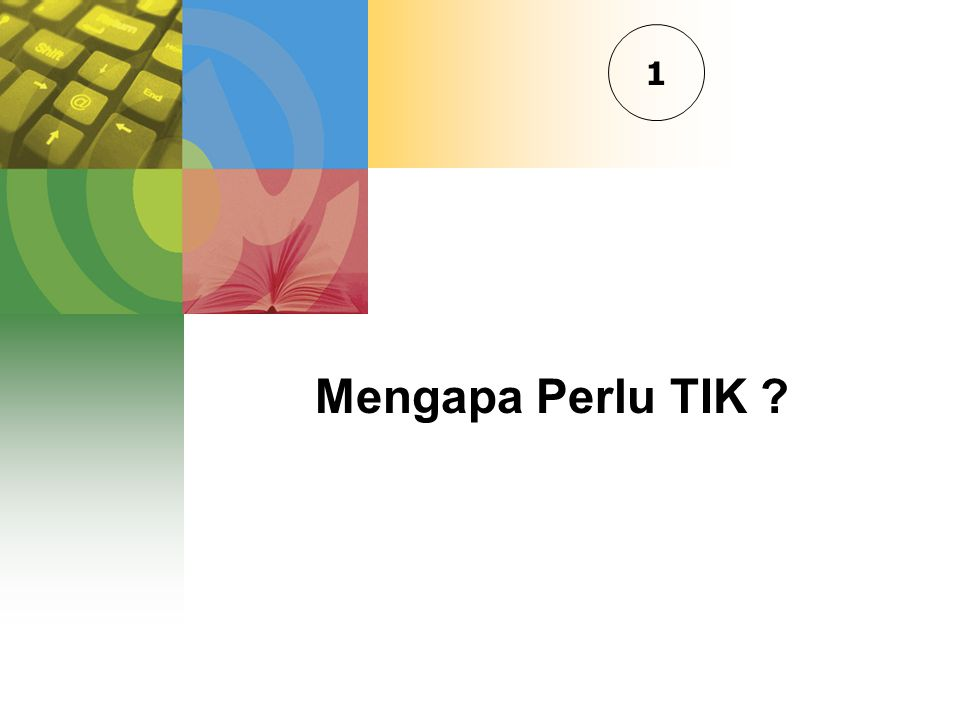 Mengapa Perlu TIK ? 1