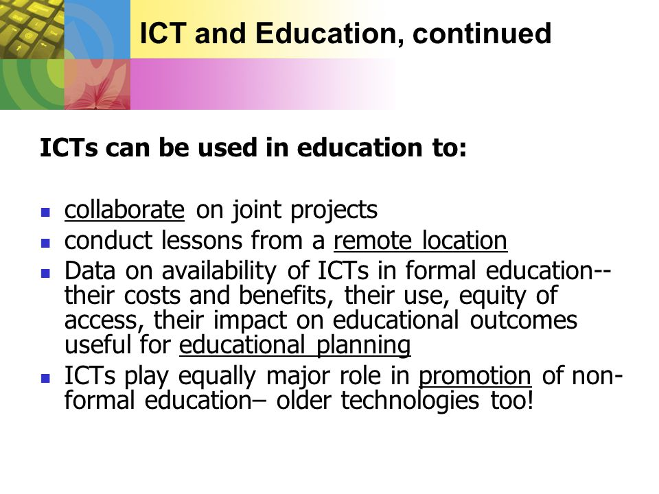 ICT and Education, continued ICTs can be used in education to:  collaborate on joint projects  conduct lessons from a remote location  Data on availability of ICTs in formal education-- their costs and benefits, their use, equity of access, their impact on educational outcomes useful for educational planning  ICTs play equally major role in promotion of non- formal education– older technologies too!