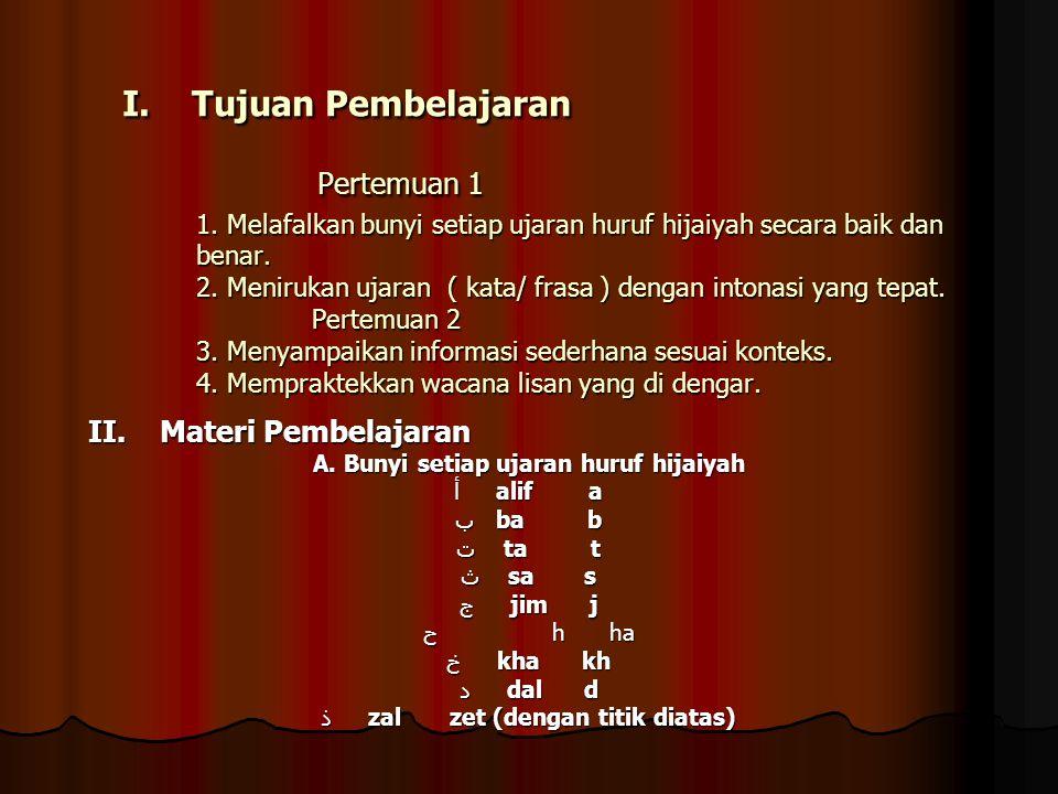 I. Tujuan Pembelajaran Pertemuan 1 1. Melafalkan bunyi setiap ujaran huruf hijaiyah secara baik dan benar. 2. Menirukan ujaran ( kata/ frasa ) dengan