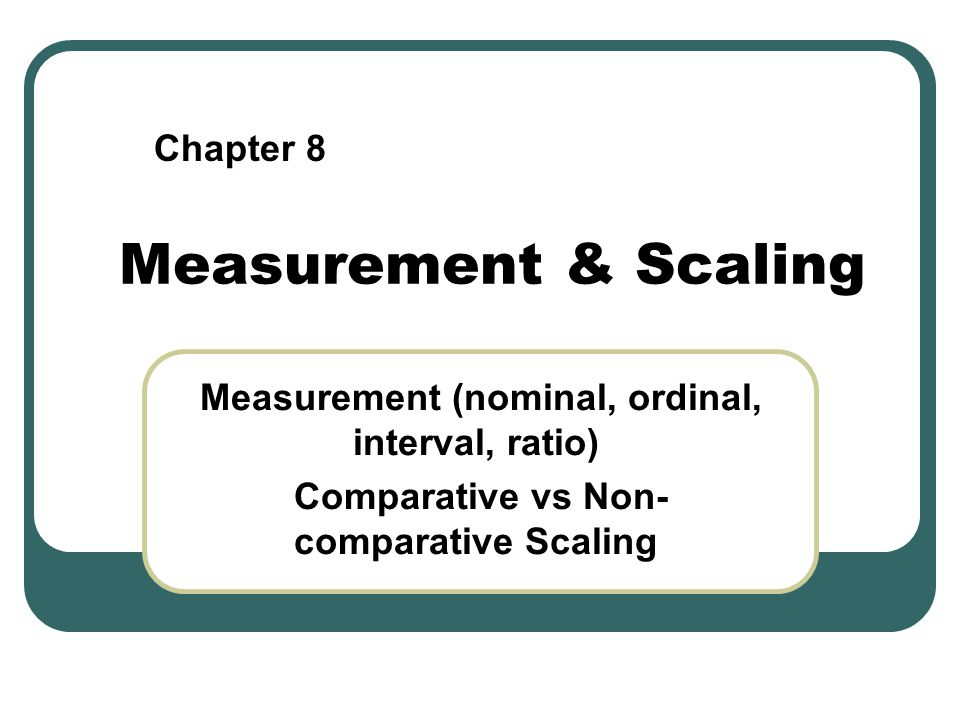 Measurement & Scaling Measurement (nominal, ordinal, interval, ratio) Comparative vs Non- comparative Scaling Chapter 8