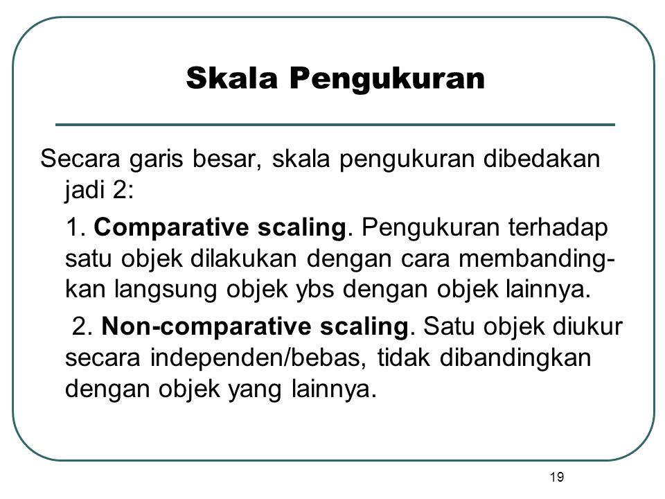 Skala Pengukuran Secara garis besar, skala pengukuran dibedakan jadi 2: 1. Comparative scaling. Pengukuran terhadap satu objek dilakukan dengan cara m