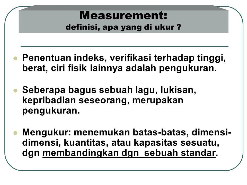 Measurement: definisi, apa yang di ukur ?  Penentuan indeks, verifikasi terhadap tinggi, berat, ciri fisik lainnya adalah pengukuran.  Seberapa bagu