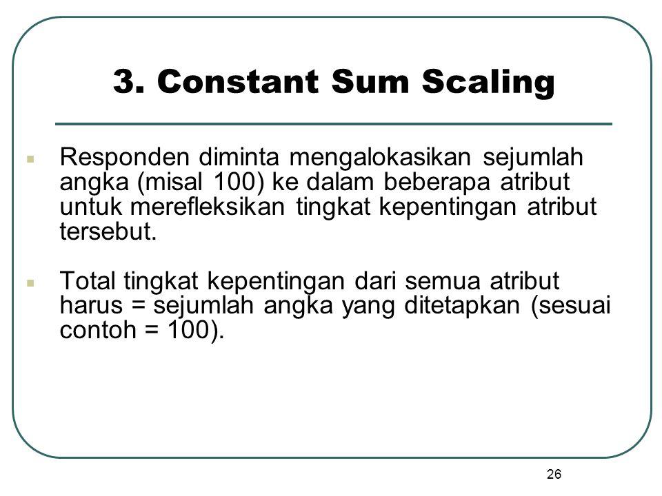 3. Constant Sum Scaling  Responden diminta mengalokasikan sejumlah angka (misal 100) ke dalam beberapa atribut untuk merefleksikan tingkat kepentinga