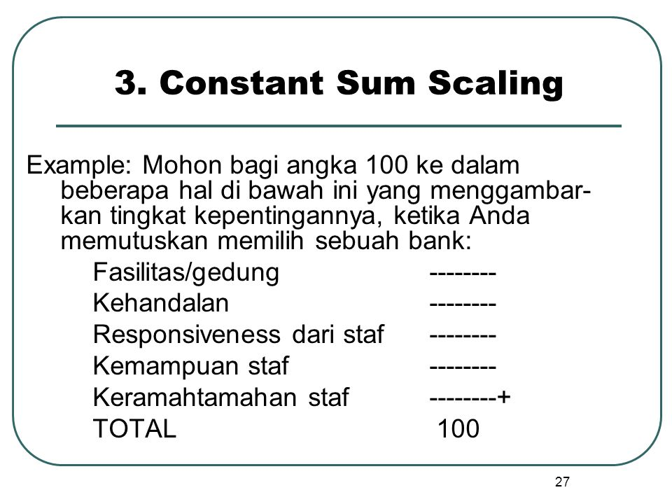 3. Constant Sum Scaling Example: Mohon bagi angka 100 ke dalam beberapa hal di bawah ini yang menggambar- kan tingkat kepentingannya, ketika Anda memu