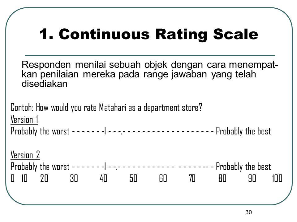 1. Continuous Rating Scale Responden menilai sebuah objek dengan cara menempat- kan penilaian mereka pada range jawaban yang telah disediakan Contoh:
