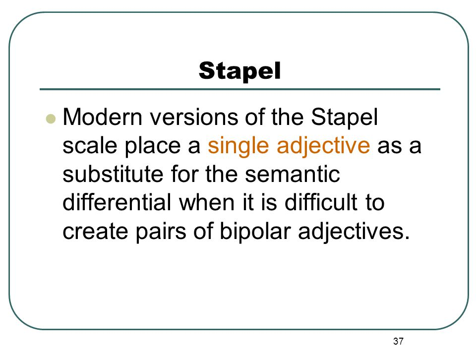 Stapel  Modern versions of the Stapel scale place a single adjective as a substitute for the semantic differential when it is difficult to create pai