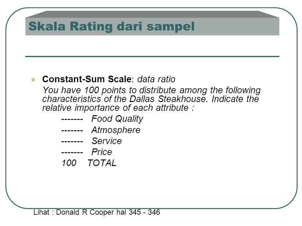 Skala Rating dari sampel  Constant-Sum Scale: data ratio You have 100 points to distribute among the following characteristics of the Dallas Steakhou