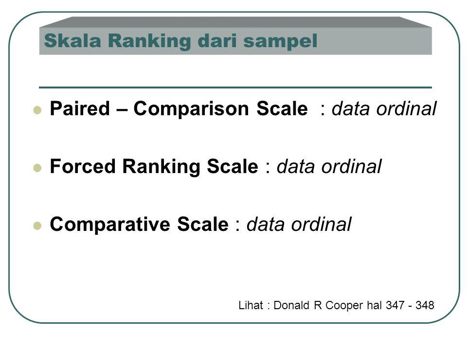 Skala Ranking dari sampel  Paired – Comparison Scale : data ordinal  Forced Ranking Scale : data ordinal  Comparative Scale : data ordinal Lihat : Donald R Cooper hal 347 - 348