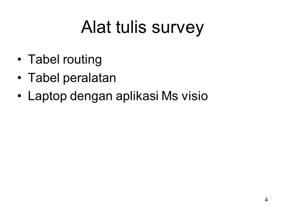 4 Alat tulis survey •Tabel routing •Tabel peralatan •Laptop dengan aplikasi Ms visio