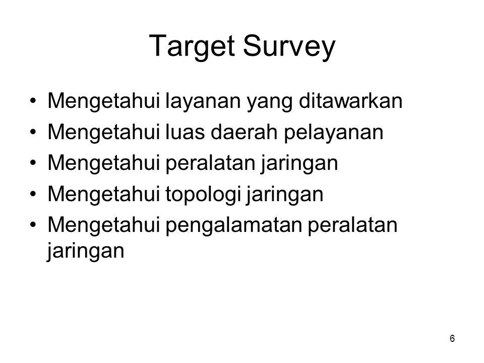 6 Target Survey •Mengetahui layanan yang ditawarkan •Mengetahui luas daerah pelayanan •Mengetahui peralatan jaringan •Mengetahui topologi jaringan •Mengetahui pengalamatan peralatan jaringan