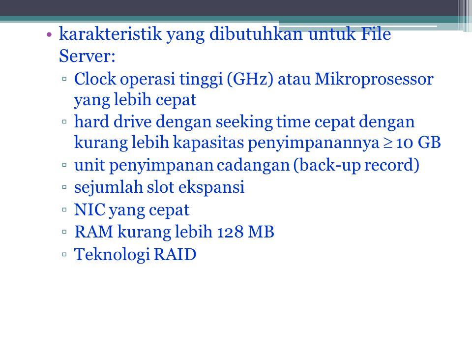 •karakteristik yang dibutuhkan untuk File Server: ▫Clock operasi tinggi (GHz) atau Mikroprosessor yang lebih cepat ▫hard drive dengan seeking time cepat dengan kurang lebih kapasitas penyimpanannya  10 GB ▫unit penyimpanan cadangan (back-up record) ▫sejumlah slot ekspansi ▫NIC yang cepat ▫RAM kurang lebih 128 MB ▫Teknologi RAID
