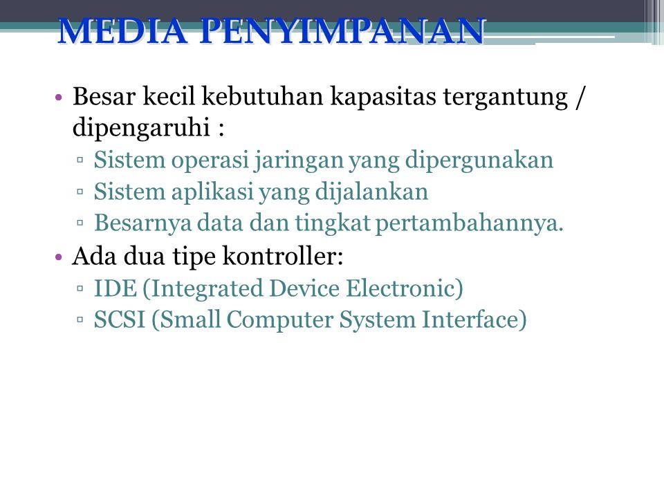 MEDIA PENYIMPANAN •Besar kecil kebutuhan kapasitas tergantung / dipengaruhi : ▫Sistem operasi jaringan yang dipergunakan ▫Sistem aplikasi yang dijalankan ▫Besarnya data dan tingkat pertambahannya.