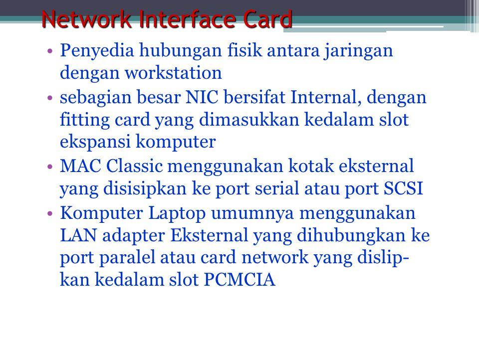 Network Interface Card •Penyedia hubungan fisik antara jaringan dengan workstation •sebagian besar NIC bersifat Internal, dengan fitting card yang dimasukkan kedalam slot ekspansi komputer •MAC Classic menggunakan kotak eksternal yang disisipkan ke port serial atau port SCSI •Komputer Laptop umumnya menggunakan LAN adapter Eksternal yang dihubungkan ke port paralel atau card network yang dislip- kan kedalam slot PCMCIA