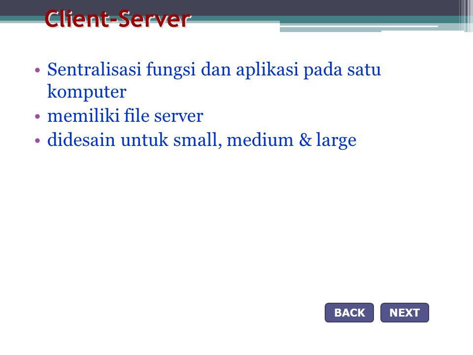 Client-Server •Sentralisasi fungsi dan aplikasi pada satu komputer •memiliki file server •didesain untuk small, medium & large NEXTBACK