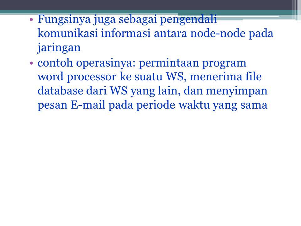 •Fungsinya juga sebagai pengendali komunikasi informasi antara node-node pada jaringan •contoh operasinya: permintaan program word processor ke suatu WS, menerima file database dari WS yang lain, dan menyimpan pesan E-mail pada periode waktu yang sama