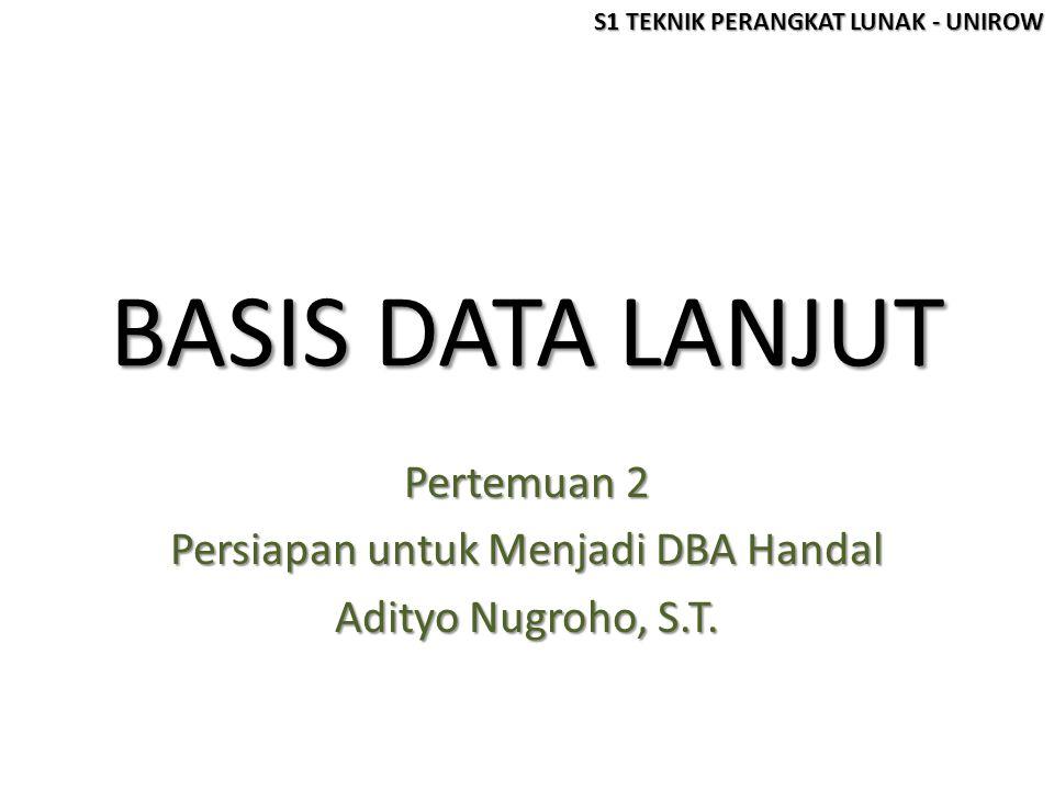 BASIS DATA LANJUT Pertemuan 2 Persiapan untuk Menjadi DBA Handal Adityo Nugroho, S.T. S1 TEKNIK PERANGKAT LUNAK - UNIROW