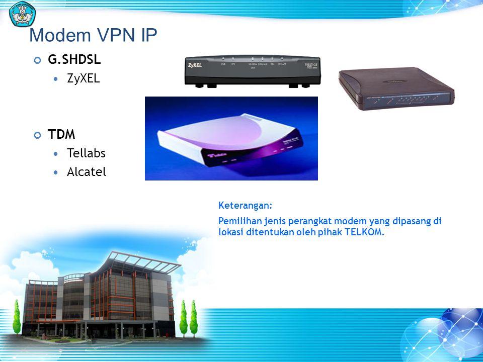 Modem VPN IP G.SHDSL  ZyXEL TDM  Tellabs  Alcatel Keterangan: Pemilihan jenis perangkat modem yang dipasang di lokasi ditentukan oleh pihak TELKOM.