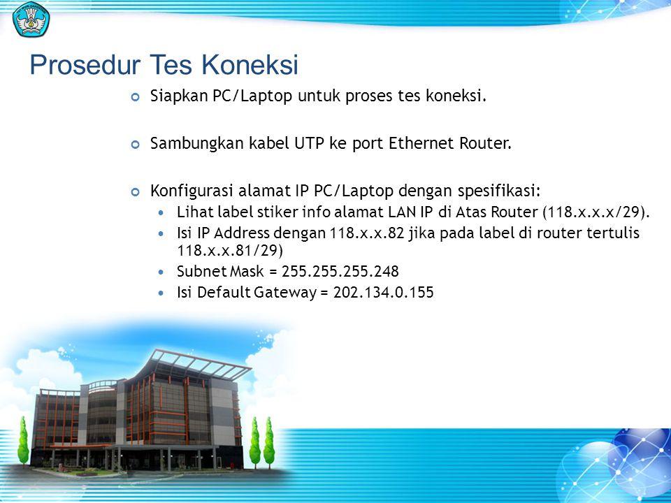 Prosedur Tes Koneksi Siapkan PC/Laptop untuk proses tes koneksi. Sambungkan kabel UTP ke port Ethernet Router. Konfigurasi alamat IP PC/Laptop dengan