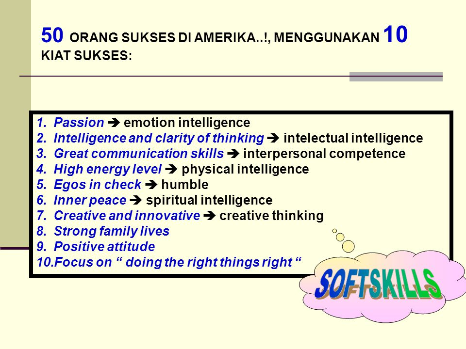 50 ORANG SUKSES DI AMERIKA..!, MENGGUNAKAN 10 KIAT SUKSES: 1.Passion  emotion intelligence 2.Intelligence and clarity of thinking  intelectual intelligence 3.Great communication skills  interpersonal competence 4.High energy level  physical intelligence 5.Egos in check  humble 6.Inner peace  spiritual intelligence 7.Creative and innovative  creative thinking 8.Strong family lives 9.Positive attitude 10.Focus on doing the right things right