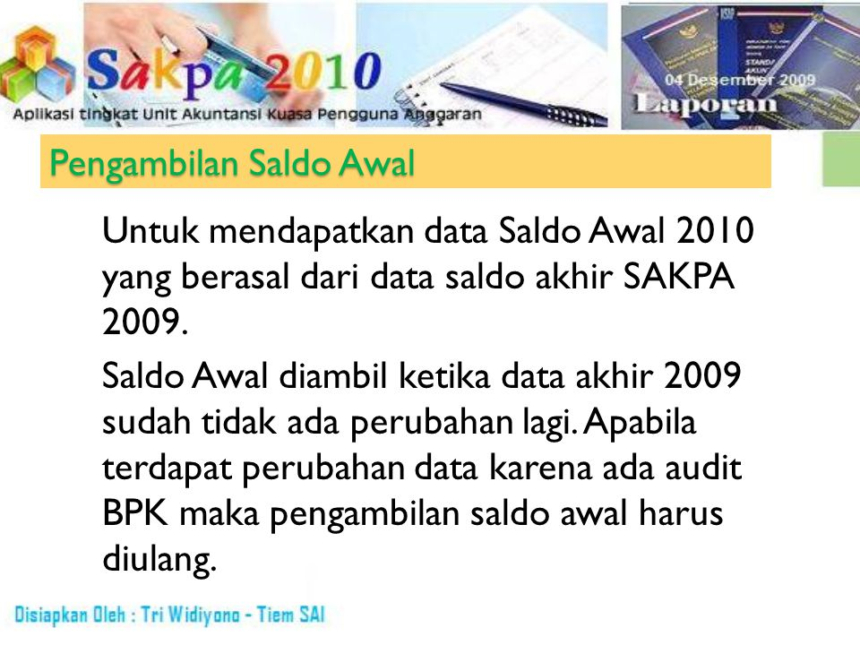 Pengambilan Saldo Awal Untuk mendapatkan data Saldo Awal 2010 yang berasal dari data saldo akhir SAKPA 2009. Saldo Awal diambil ketika data akhir 2009
