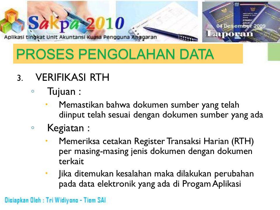 PROSES PENGOLAHAN DATA 3. VERIFIKASI RTH ◦ Tujuan :  Memastikan bahwa dokumen sumber yang telah diinput telah sesuai dengan dokumen sumber yang ada ◦