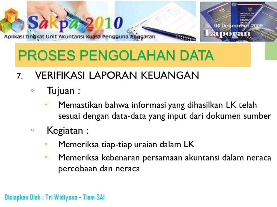 PROSES PENGOLAHAN DATA 7. VERIFIKASI LAPORAN KEUANGAN ◦ Tujuan :  Memastikan bahwa informasi yang dihasilkan LK telah sesuai dengan data-data yang in