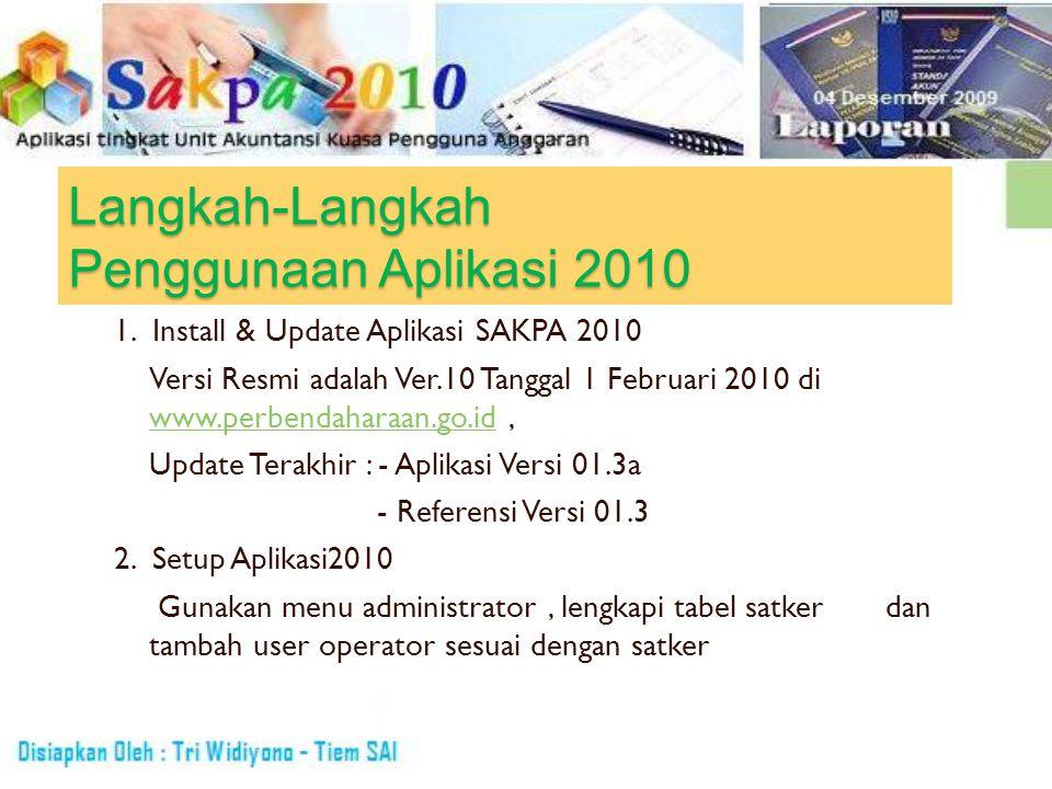 Langkah-Langkah Penggunaan Aplikasi 2010 1. Install & Update Aplikasi SAKPA 2010 Versi Resmi adalah Ver.10 Tanggal 1 Februari 2010 di www.perbendahara