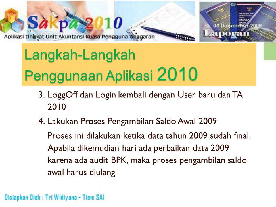 Langkah-Langkah Penggunaan Aplikasi 2010 3. LoggOff dan Login kembali dengan User baru dan TA 2010 4. Lakukan Proses Pengambilan Saldo Awal 2009 Prose