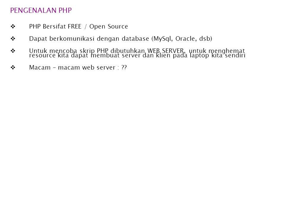 PENGENALAN PHP  PHP Bersifat FREE / Open Source  Dapat berkomunikasi dengan database (MySql, Oracle, dsb)  Untuk mencoba skrip PHP dibutuhkan WEB SERVER, untuk menghemat resource kita dapat membuat server dan klien pada laptop kita sendiri  Macam – macam web server : ??