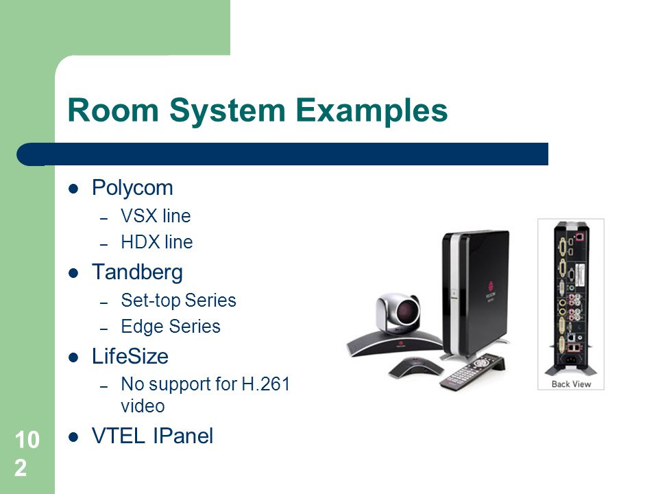 Room System Examples  Polycom – VSX line – HDX line  Tandberg – Set-top Series – Edge Series  LifeSize – No support for H.261 video  VTEL IPanel 1