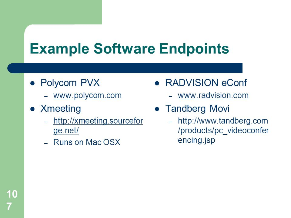 Example Software Endpoints  Polycom PVX – www.polycom.com www.polycom.com  Xmeeting – http://xmeeting.sourcefor ge.net/ http://xmeeting.sourcefor ge