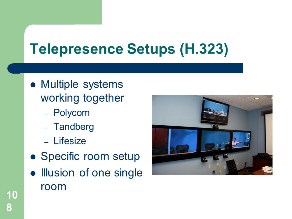 Telepresence Setups (H.323)  Multiple systems working together – Polycom – Tandberg – Lifesize  Specific room setup  Illusion of one single room 10