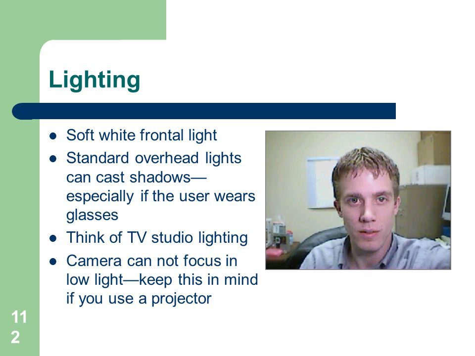 Lighting  Soft white frontal light  Standard overhead lights can cast shadows— especially if the user wears glasses  Think of TV studio lighting 
