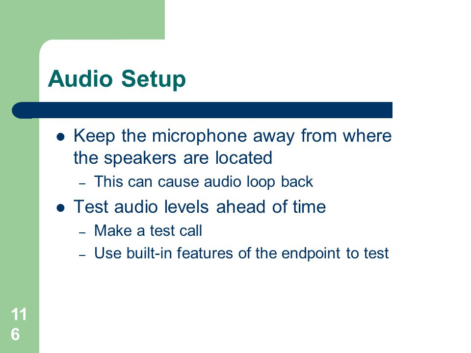 Audio Setup  Keep the microphone away from where the speakers are located – This can cause audio loop back  Test audio levels ahead of time – Make a