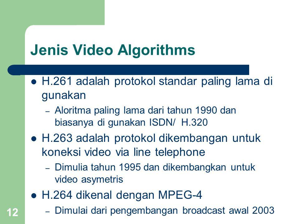 12 Jenis Video Algorithms  H.261 adalah protokol standar paling lama di gunakan – Aloritma paling lama dari tahun 1990 dan biasanya di gunakan ISDN/ H.320  H.263 adalah protokol dikembangan untuk koneksi video via line telephone – Dimulia tahun 1995 dan dikembangkan untuk video asymetris  H.264 dikenal dengan MPEG-4 – Dimulai dari pengembangan broadcast awal 2003