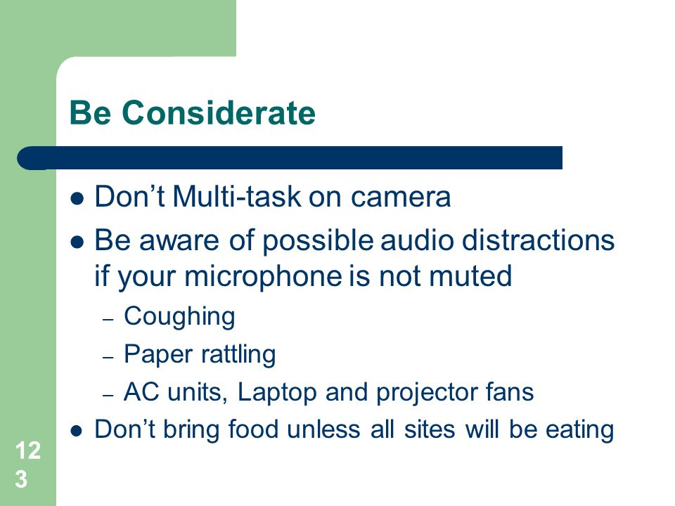 Be Considerate  Don't Multi-task on camera  Be aware of possible audio distractions if your microphone is not muted – Coughing – Paper rattling – AC